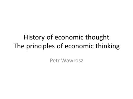 History of economic thought The principles of economic thinking Petr Wawrosz.