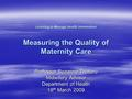 Learning to Manage Health Information Measuring the Quality of Maternity Care Professor Suzanne Truttero Midwifery Advisor Department of Health 18 th March.