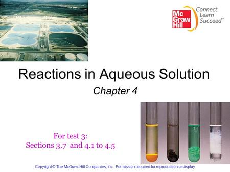 Reactions in Aqueous Solution Chapter 4 Copyright © The McGraw-Hill Companies, Inc. Permission required for reproduction or display. For test 3: Sections.
