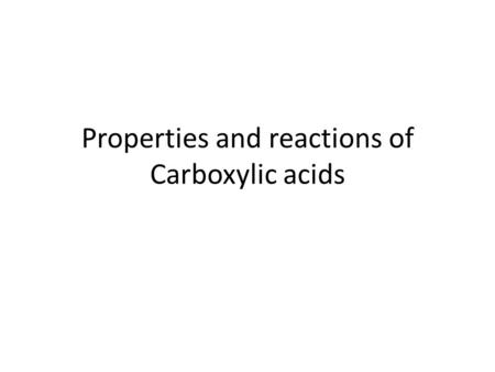Properties and reactions of Carboxylic acids. Properties of Carboxylics acids Carboxylic acids contain a carbonyl group =O and a hydroxyl group –OH Low.