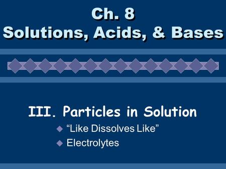 "Ch. 8 Solutions, Acids, & Bases III. Particles in Solution  ""Like Dissolves Like""  Electrolytes."