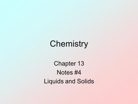 Chemistry Chapter 13 Notes #4 Liquids and Solids.