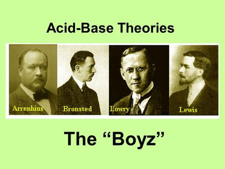 "Acid-Base Theories The ""Boyz"". Acid and Base Theories2 Arrhenius Theory of Acids Acid: molecular substances that breaks-ups in aqueous solution into H+"