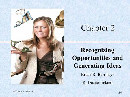 ©2010 Prentice Hall 2-1 Chapter 2 Recognizing Opportunities and Generating Ideas Bruce R. Barringer R. Duane Ireland.
