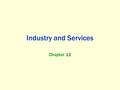 Industry and Services Chapter 12. Economic Activities Primary economic activities products closest to the ground Secondary economic activities Manufacturing.