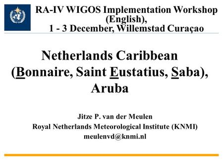 Jitze P. van der Meulen Royal Netherlands Meteorological Institute (KNMI) RA-IV WIGOS Implementation Workshop (English), 1 - 3 December,