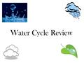 Water Cycle Review. Precipitation includes _______, ________, _______, and __________. Answer: rain, snow, sleet, hail.