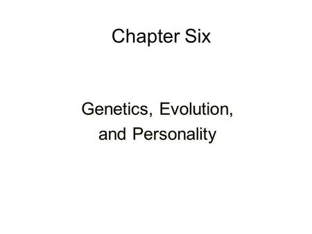 Chapter Six Genetics, Evolution, and Personality Genetics, Evolution, and Personality.