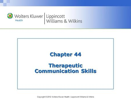 Copyright © 2012 Wolters Kluwer Health | Lippincott Williams & Wilkins Chapter 44 Therapeutic Communication Skills.