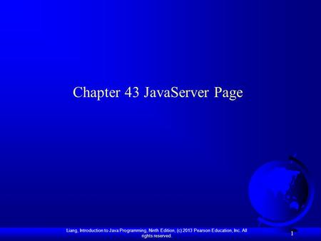 Liang, Introduction to Java Programming, Ninth Edition, (c) 2013 Pearson Education, Inc. All rights reserved. 1 Chapter 43 JavaServer Page.