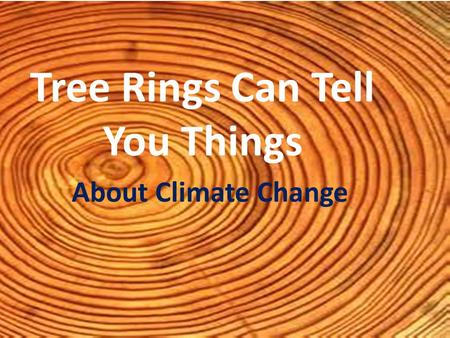 Tree Rings Can Tell You Things About Climate Change.
