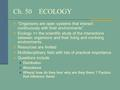"Ch. 50 ECOLOGY ""Organisms are open systems that interact continuously with their environments"" Ecology => the scientific study of the interactions between."