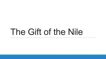 The Gift of the Nile. Main Ideas Egypt was called the Gift of the Nile because the Nile River gave life to the desert. The Nile River helped Egypt develop.