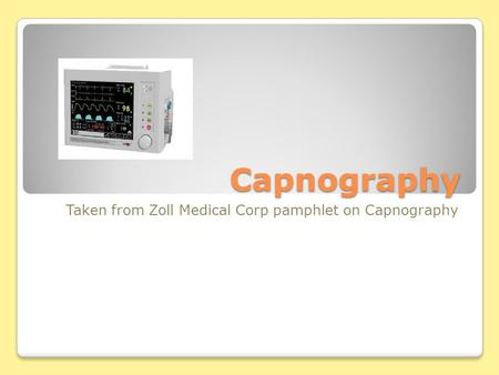 Capnography Taken from Zoll Medical Corp pamphlet on Capnography.