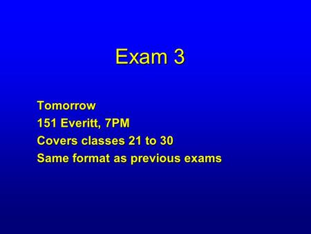 Exam 3 Tomorrow 151 Everitt, 7PM Covers classes 21 to 30 Same format as previous exams.
