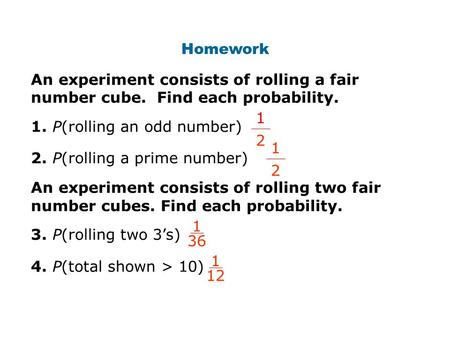 Homework An experiment consists of rolling a fair number cube. Find each probability. 1. P(rolling an odd number) 2. P(rolling a prime number) An experiment.