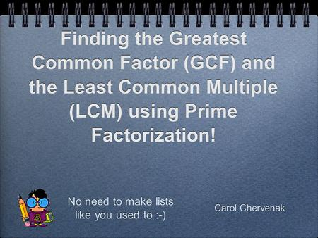 Carol Chervenak Finding the Greatest Common Factor (GCF) and the Least Common Multiple (LCM) using Prime Factorization! No need to make lists like you.