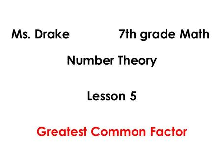Ms. Drake 7th grade Math Number Theory Lesson 5 Greatest Common Factor.