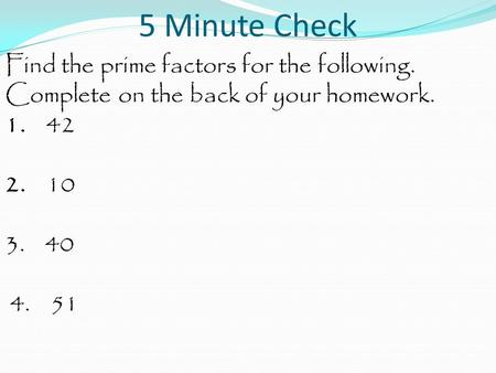 5 Minute Check Find the prime factors for the following. Complete on the back of your homework. 1. 42 2. 10 3. 40 4. 51.