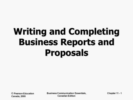 © Pearson Education Canada, 2005 Business Communication Essentials, Canadian Edition Chapter 11 - 1 Writing and Completing Business Reports and Proposals.