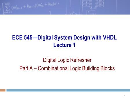 1 ECE 545—Digital System Design with VHDL Lecture 1 Digital Logic Refresher Part A – Combinational Logic Building Blocks.
