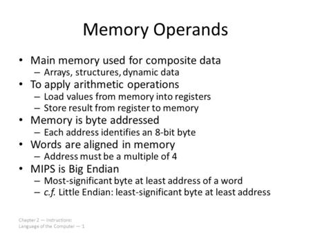 Chapter 2 — Instructions: Language of the Computer — 1 Memory Operands Main memory used for composite data – Arrays, structures, dynamic data To apply.