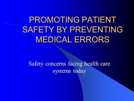 PROMOTING PATIENT SAFETY BY PREVENTING MEDICAL ERRORS Safety concerns facing health care systems today.