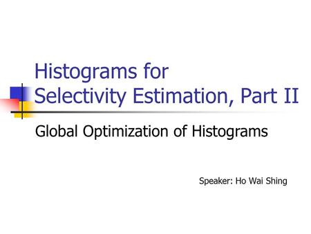 Histograms for Selectivity Estimation, Part II Speaker: Ho Wai Shing Global Optimization of Histograms.