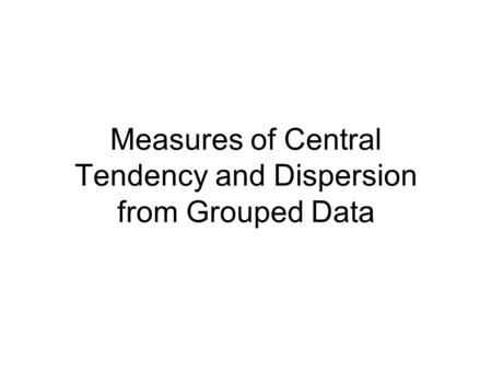 Measures of Central Tendency and Dispersion from Grouped Data.