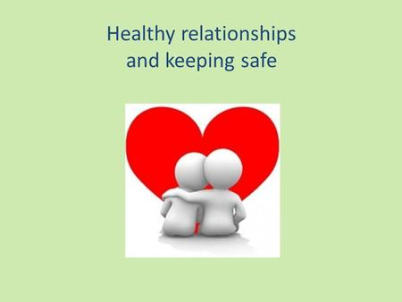 Healthy relationships and keeping safe. being healthy.