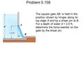 Problem 5.158 The square gate AB is held in the position shown by hinges along its top edge A and by a shear pin at B. For a depth of water d = 3.5 ft,