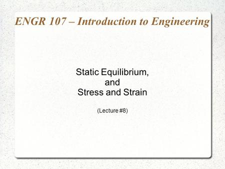 ENGR 107 – Introduction to Engineering Static Equilibrium, and Stress and Strain (Lecture #8)