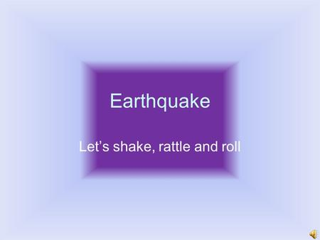 Earthquake Let's shake, rattle and roll Earthquake Basics Earthquake – shaking of Earth's crust caused by the sudden release of energy Energy build over.