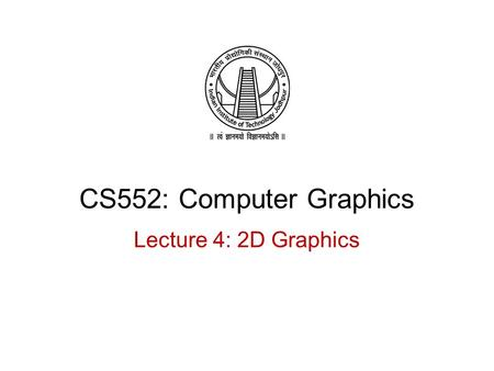 CS552: Computer Graphics Lecture 4: 2D Graphics. Recap 2D Graphics Coordinate systems 2D Transformations o Translation o Scaling o Rotation Combining.