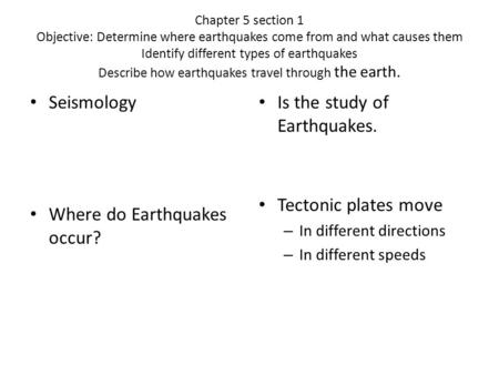 Chapter 5 section 1 Objective: Determine where earthquakes come from and what causes them Identify different types of earthquakes Describe how earthquakes.