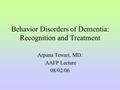 Behavior Disorders of Dementia: Recognition and Treatment Arpana Tewari, MD. AAFP Lecture 08/02/06.