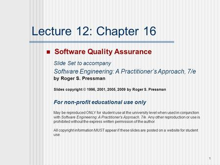 1 Lecture 12: Chapter 16 Software Quality Assurance Slide Set to accompany Software Engineering: A Practitioner's Approach, 7/e by Roger S. Pressman Slides.