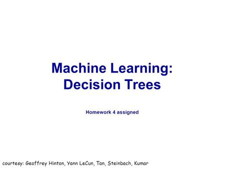 Machine Learning: Decision Trees Homework 4 assigned courtesy: Geoffrey Hinton, Yann LeCun, Tan, Steinbach, Kumar.