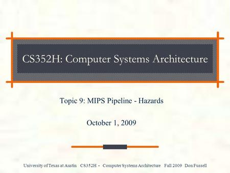 University of Texas at Austin CS352H - Computer Systems Architecture Fall 2009 Don Fussell CS352H: Computer Systems Architecture Topic 9: MIPS Pipeline.