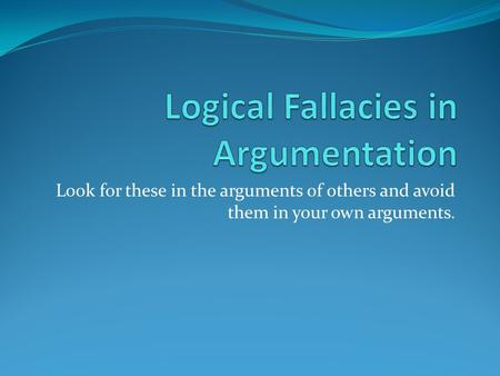 Look for these in the arguments of others and avoid them in your own arguments.