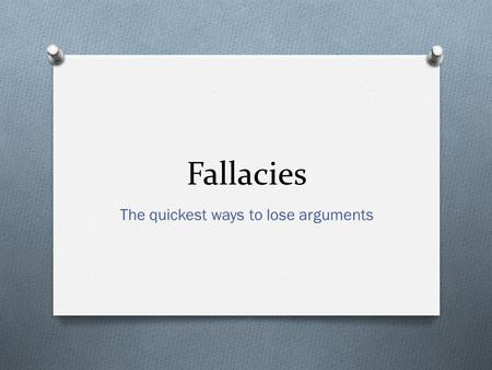 Fallacies The quickest ways to lose arguments. Introduction to Logic O Argument: The assertion of a conclusion based on logical premises O Premise: Proposition.