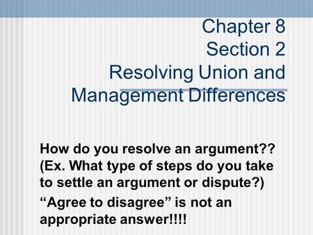 Chapter 8 Section 2 Resolving Union and Management Differences How do you resolve an argument?? (Ex. What type of steps do you take to settle an argument.