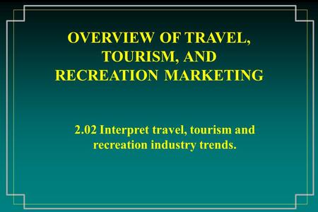 OVERVIEW OF TRAVEL, TOURISM, AND RECREATION MARKETING 2.02 Interpret travel, tourism and recreation industry trends.