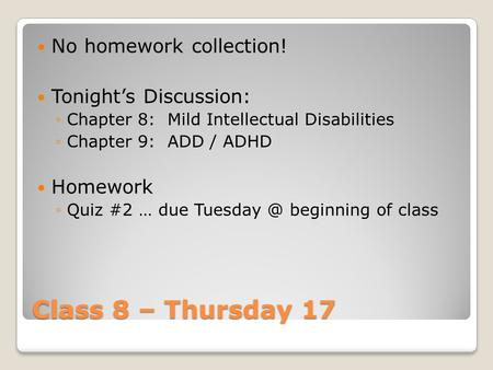Class 8 – Thursday 17 No homework collection! Tonight's Discussion: ◦Chapter 8: Mild Intellectual Disabilities ◦Chapter 9: ADD / ADHD Homework ◦Quiz #2.