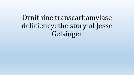 Ornithine transcarbamylase deficiency: the story of Jesse Gelsinger.