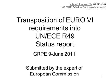 Transposition of EURO VI requirements into UN/ECE R49 Status report GRPE 9-June 2011 Submitted by the expert of European Commission 1 Informal document.