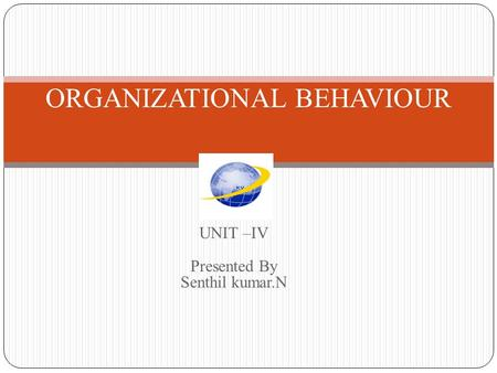 UNIT –IV Presented By Senthil kumar.N ORGANIZATIONAL BEHAVIOUR.