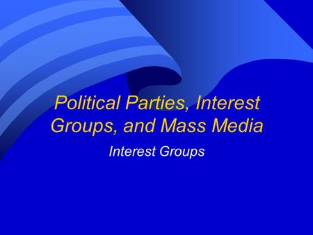 Political Parties, Interest Groups, and Mass Media Interest Groups.