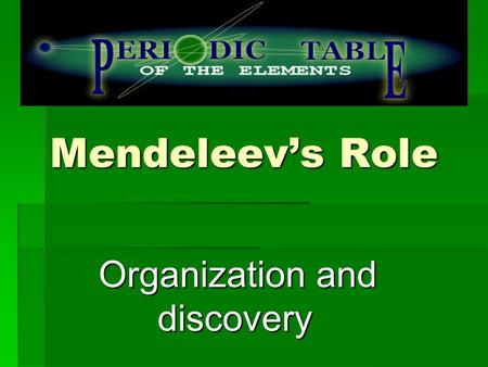 Mendeleev's Role Organization and discovery Organization and discovery.