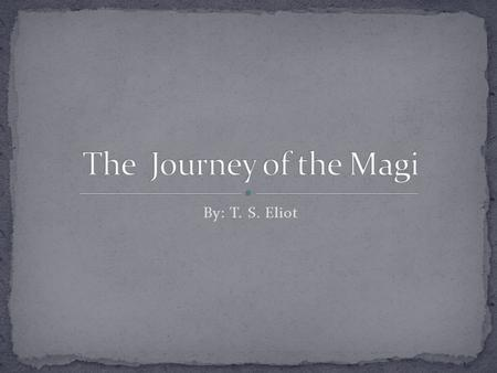 By: T. S. Eliot. The Journey of the Magi By: T. S. Eliot Biography Thomas Stearns Eliot (1888-1965) was born in St. Louis, Missouri, of an old New England.